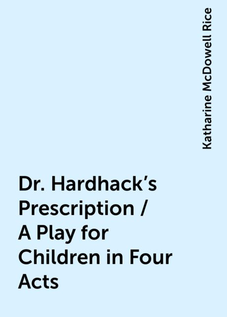 Dr. Hardhack's Prescription / A Play for Children in Four Acts, Katharine McDowell Rice