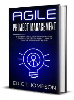 Agile Project Management: The Step by Step Guide that You Must Have to Learn Project Management Correctly from the Beginning to the End, Thompson Eric