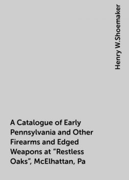 """A Catalogue of Early Pennsylvania and Other Firearms and Edged Weapons at """"Restless Oaks"""", McElhattan, Pa, Henry W.Shoemaker"""