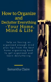 How to Organize and Declutter Everything-- Your Home, Mind & Life, Samantha Claire