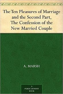 The Ten Pleasures of Marriage / and the Second Part, The Confession of the New Married Couple, A.Marsh