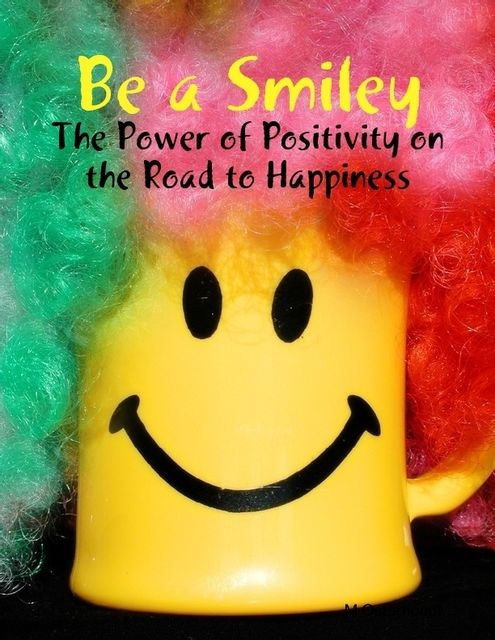 Be a Smiley – The Power of Positivity on the Road to Happiness, M Osterhoudt