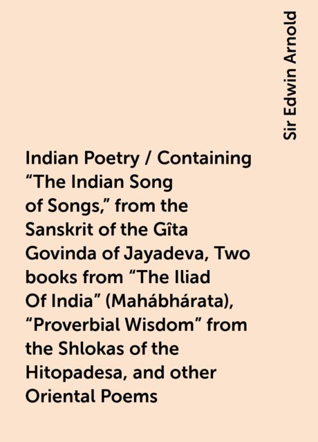 """Indian Poetry / Containing """"The Indian Song of Songs,"""" from the Sanskrit of the Gîta Govinda of Jayadeva, Two books from """"The Iliad Of India"""" (Mahábhárata), """"Proverbial Wisdom"""" from the Shlokas of the Hitopadesa, and other Oriental Poems, Sir Edwin Arnold"""