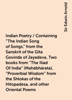 "Indian Poetry / Containing ""The Indian Song of Songs,"" from the Sanskrit of the Gîta Govinda of Jayadeva, Two books from ""The Iliad Of India"" (Mahábhárata), ""Proverbial Wisdom"" from the Shlokas of the Hitopadesa, and other Oriental Poems, Sir Edwin Arnold"
