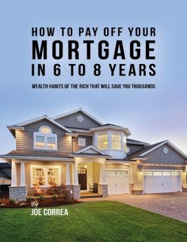How to Pay Off Your Mortgage In 6 to 8 Years, Joe Correa