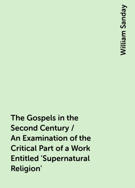 The Gospels in the Second Century / An Examination of the Critical Part of a Work Entitled 'Supernatural Religion', William Sanday