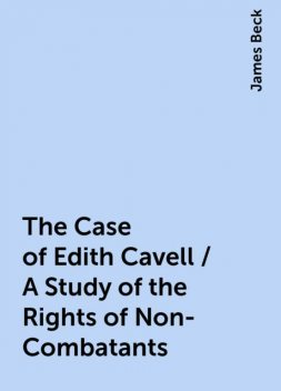 The Case of Edith Cavell / A Study of the Rights of Non-Combatants, James Beck