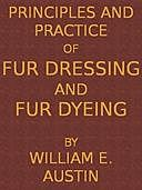 Principles and Practice of Fur Dressing and Fur Dyeing, William E Austin