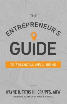 The Entrepreneur's Guide to Financial Well-Being, Wayne B. Titus