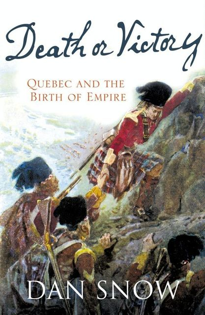 Death or Victory: The Battle for Quebec and the Birth of Empire, Dan Snow