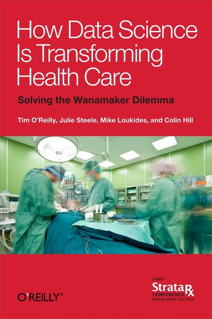 How Data Science Is Transforming Health Care, Julie Steele, Colin Hill, Mike Loukides, Tim O'Reilly, Hill