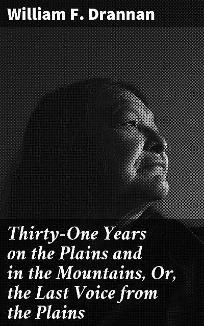 Thirty-One Years on the Plains and in the Mountains, Or, the Last Voice from the Plains, William F.Drannan