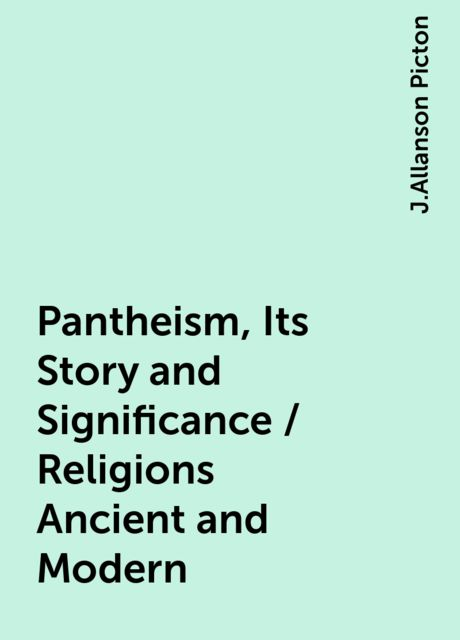 Pantheism, Its Story and Significance / Religions Ancient and Modern, J.Allanson Picton