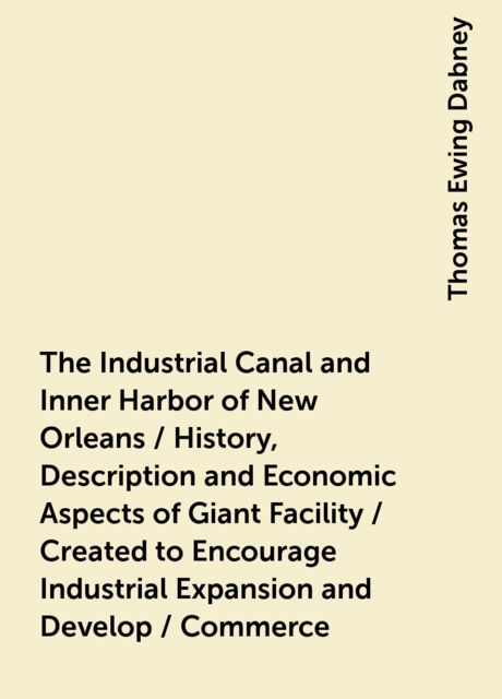 The Industrial Canal and Inner Harbor of New Orleans / History, Description and Economic Aspects of Giant Facility / Created to Encourage Industrial Expansion and Develop / Commerce, Thomas Ewing Dabney