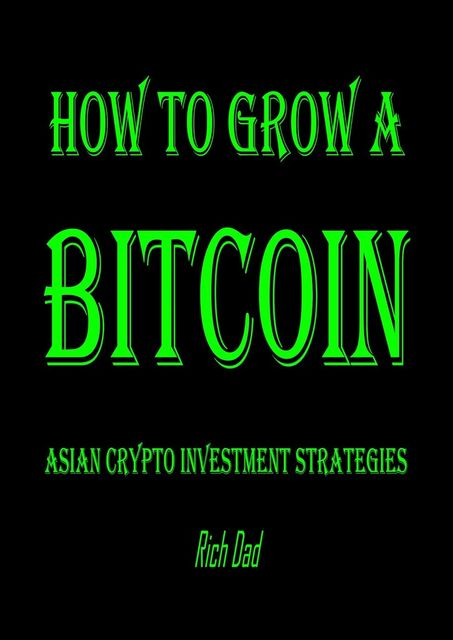How to Grow a Bitcoin: Asian Crypto Investment Strategies, Rich Dad