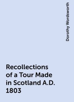 Recollections of a Tour Made in Scotland A.D. 1803, Dorothy Wordsworth