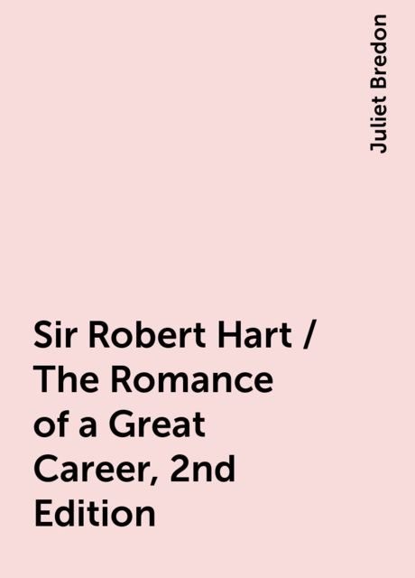 Sir Robert Hart / The Romance of a Great Career, 2nd Edition, Juliet Bredon