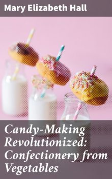 Candy-Making Revolutionized: Confectionery from Vegetables, Mary Elizabeth Hall