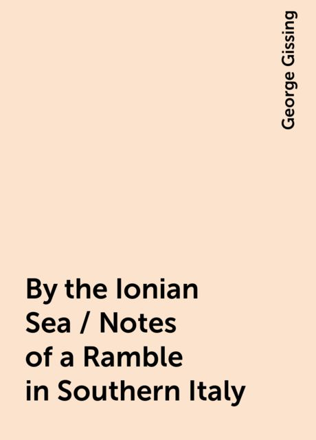 By the Ionian Sea / Notes of a Ramble in Southern Italy, George Gissing
