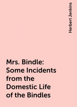 Mrs. Bindle: Some Incidents from the Domestic Life of the Bindles, Herbert Jenkins