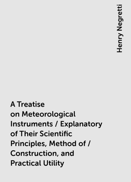 A Treatise on Meteorological Instruments / Explanatory of Their Scientific Principles, Method of / Construction, and Practical Utility, Henry Negretti