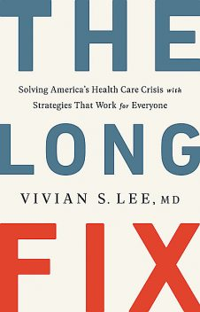 The Long Fix: Solving America's Health Care Crisis with Strategies that Work for Everyone, Vivian Lee