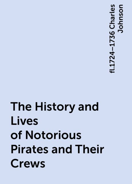 The History and Lives of Notorious Pirates and Their Crews, fl.1724–1736 Charles Johnson