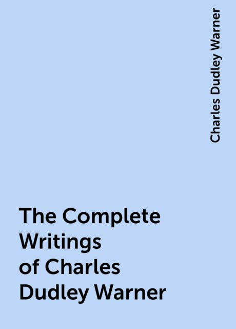 The Complete Writings of Charles Dudley Warner, Charles Dudley Warner