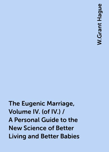 The Eugenic Marriage, Volume IV. (of IV.) / A Personal Guide to the New Science of Better Living and Better Babies, W.Grant Hague