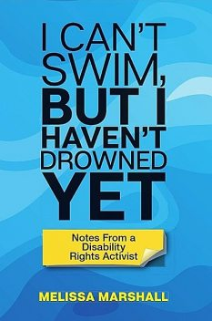 I Can't Swim, But I Haven't Drowned Yet Notes From a Disability Rights Activist, Melissa Marshall