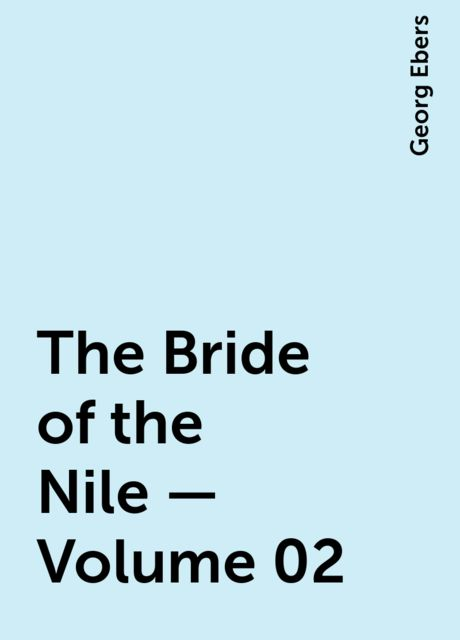The Bride of the Nile — Volume 02, Georg Ebers
