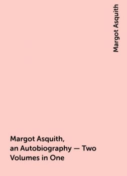 Margot Asquith, an Autobiography – Two Volumes in One, Margot Asquith