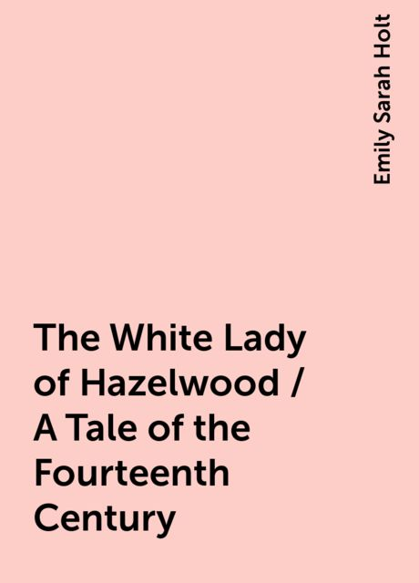 The White Lady of Hazelwood / A Tale of the Fourteenth Century, Emily Sarah Holt