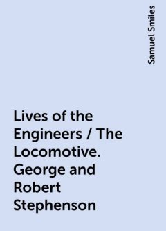 Lives of the Engineers / The Locomotive. George and Robert Stephenson, Samuel Smiles