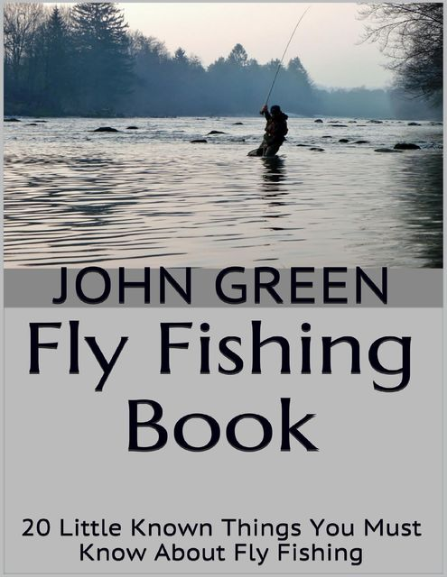Fly Fishing Book: 20 Little Known Things You Must Know About Fly Fishing, John Green
