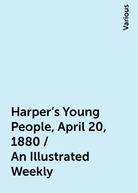 Harper's Young People, April 20, 1880 / An Illustrated Weekly, Various