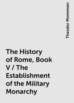 The History of Rome, Book V / The Establishment of the Military Monarchy, Theodor Mommsen