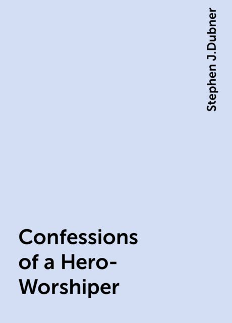 Confessions of a Hero-Worshiper, Stephen J.Dubner