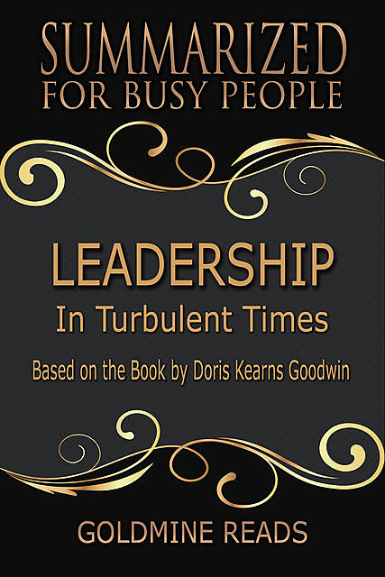 Leadership – Summarized for Busy People: In Turbulent Times: Based on the Book by Doris Kearns Goodwin, Goldmine Reads