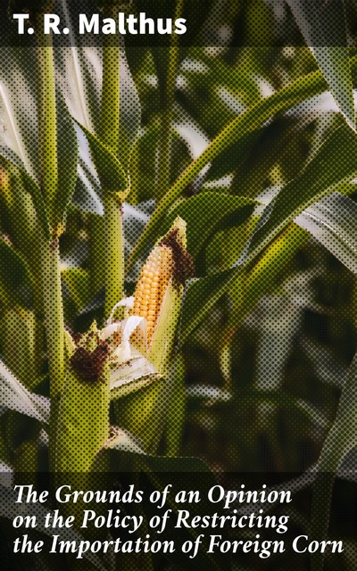 The Grounds of an Opinion on the Policy of Restricting the Importation of Foreign Corn, T.R.Malthus