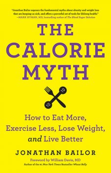The Calorie Myth: How to Eat More, Exercise Less, Lose Weight, and Live Better, Jonathan Bailor