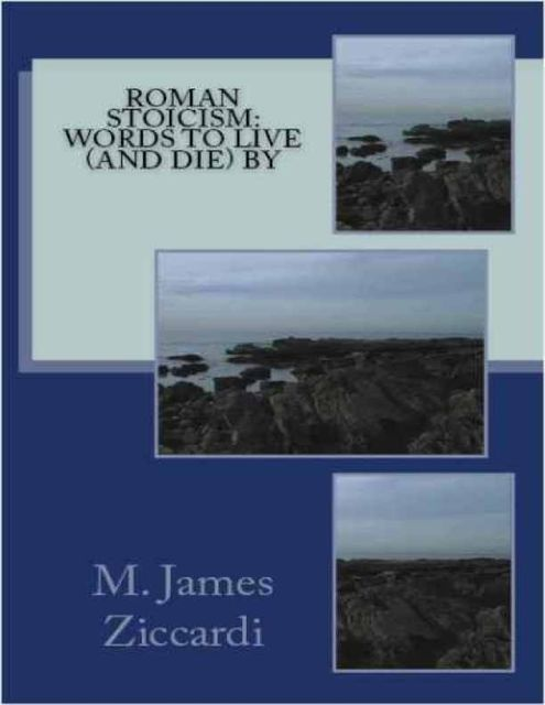 Roman Stoicism: Words to Live (and Die) By, M.James Ziccardi