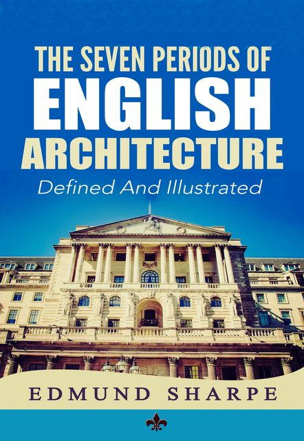 The Seven Periods of English Architecture, Edmund Sharpe