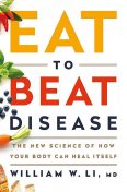 Eat to Beat Disease : The New Science of How Your Body Can Heal Itself, William, Li