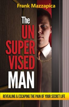 Unsupervised Man, The: Revealing & Escaping The Pain Of Your Secret Life, Frank Mazzapica