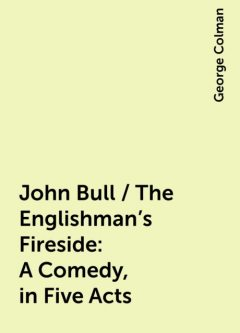John Bull / The Englishman's Fireside: A Comedy, in Five Acts, George Colman