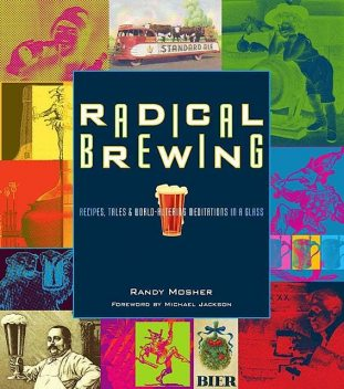 Radical Brewing: Recipes, Tales and World-Altering Meditations in a Glass, Randy Mosher