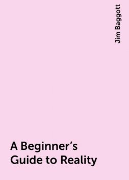 A Beginner's Guide to Reality, Jim Baggott