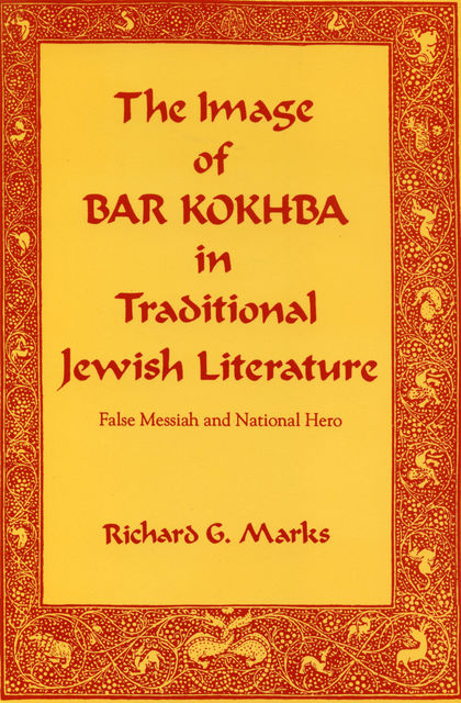 The Image of Bar Kokhba in Traditional Jewish Literature, Richard G. Marks