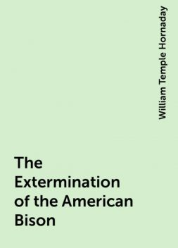 The Extermination of the American Bison, William Temple Hornaday